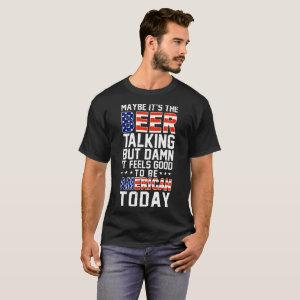 maybe it's the beer talking but  it feels good T-Shirt starting at 27.30